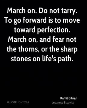 Kahlil Gibran  - March on. Do not tarry. To go forward is to move toward perfection. March on, and fear not the thorns, or the sharp stones on life's path.