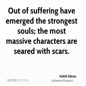 Kahlil Gibran  - Out of suffering have emerged the strongest souls; the most massive characters are seared with scars.