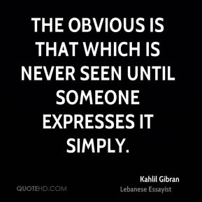 Kahlil Gibran  - The obvious is that which is never seen until someone expresses it simply.