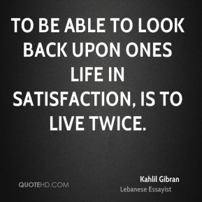 Kahlil Gibran  - To be able to look back upon ones life in satisfaction, is to live twice.