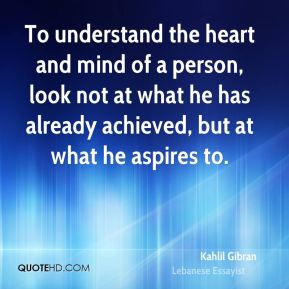 Kahlil Gibran  - To understand the heart and mind of a person, look not at what he has already achieved, but at what he aspires to.