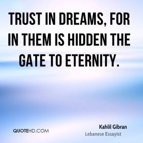 Kahlil Gibran  - Trust in dreams, for in them is hidden the gate to eternity.