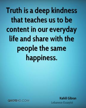 Kahlil Gibran  - Truth is a deep kindness that teaches us to be content in our everyday life and share with the people the same happiness.