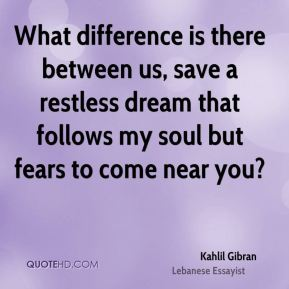 Kahlil Gibran  - What difference is there between us, save a restless dream that follows my soul but fears to come near you?