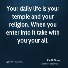 Kahlil Gibran  - Your daily life is your temple and your religion. When you enter into it take with you your all.