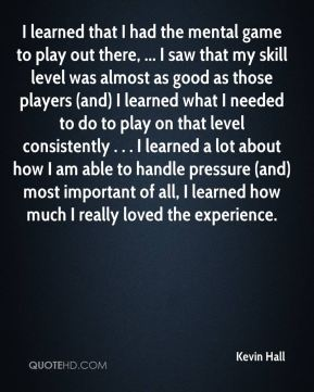 Kevin Hall  - I learned that I had the mental game to play out there, ... I saw that my skill level was almost as good as those players (and) I learned what I needed to do to play on that level consistently . . . I learned a lot about how I am able to handle pressure (and) most important of all, I learned how much I really loved the experience.