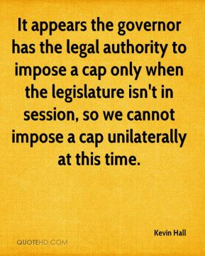 Kevin Hall  - It appears the governor has the legal authority to impose a cap only when the legislature isn't in session, so we cannot impose a cap unilaterally at this time.