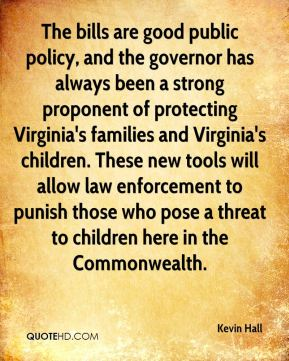 Kevin Hall  - The bills are good public policy, and the governor has always been a strong proponent of protecting Virginia's families and Virginia's children. These new tools will allow law enforcement to punish those who pose a threat to children here in the Commonwealth.