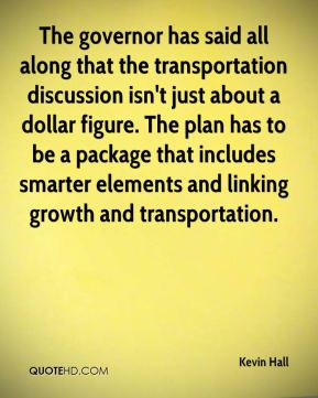 Kevin Hall  - The governor has said all along that the transportation discussion isn't just about a dollar figure. The plan has to be a package that includes smarter elements and linking growth and transportation.