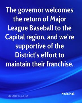 Kevin Hall  - The governor welcomes the return of Major League Baseball to the Capital region, and we're supportive of the District's effort to maintain their franchise.