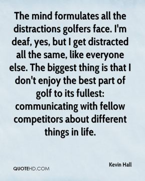 Kevin Hall  - The mind formulates all the distractions golfers face. I'm deaf, yes, but I get distracted all the same, like everyone else. The biggest thing is that I don't enjoy the best part of golf to its fullest: communicating with fellow competitors about different things in life.