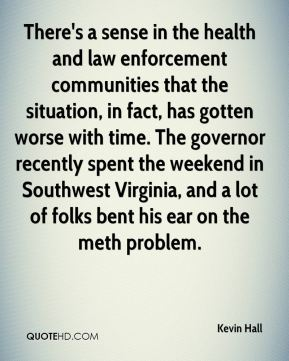 Kevin Hall  - There's a sense in the health and law enforcement communities that the situation, in fact, has gotten worse with time. The governor recently spent the weekend in Southwest Virginia, and a lot of folks bent his ear on the meth problem.