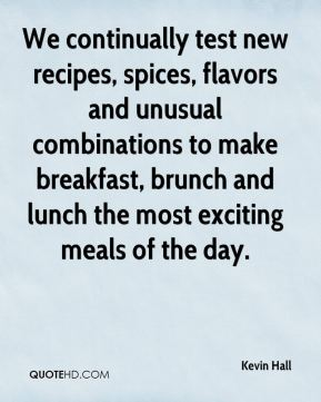 Kevin Hall  - We continually test new recipes, spices, flavors and unusual combinations to make breakfast, brunch and lunch the most exciting meals of the day.