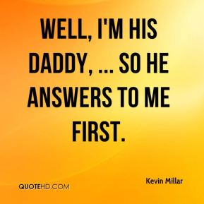 Kevin Millar  - Well, I'm his daddy, ... So he answers to me first.