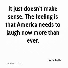 Kevin Reilly  - It just doesn't make sense. The feeling is that America needs to laugh now more than ever.