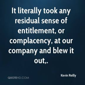 Kevin Reilly  - It literally took any residual sense of entitlement, or complacency, at our company and blew it out.