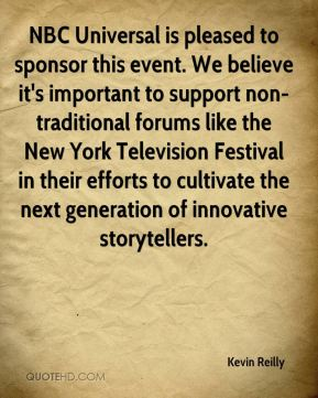 Kevin Reilly  - NBC Universal is pleased to sponsor this event. We believe it's important to support non-traditional forums like the New York Television Festival in their efforts to cultivate the next generation of innovative storytellers.