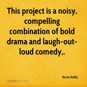 Kevin Reilly  - This project is a noisy, compelling combination of bold drama and laugh-out-loud comedy.