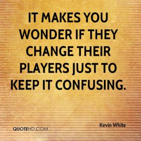 Kevin White  - It makes you wonder if they change their players just to keep it confusing.