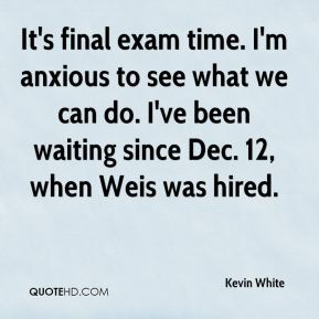 Kevin White  - It's final exam time. I'm anxious to see what we can do. I've been waiting since Dec. 12, when Weis was hired.