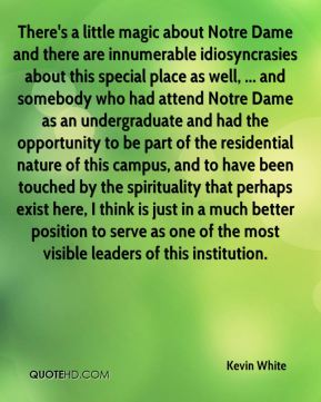 Kevin White  - There's a little magic about Notre Dame and there are innumerable idiosyncrasies about this special place as well, ... and somebody who had attend Notre Dame as an undergraduate and had the opportunity to be part of the residential nature of this campus, and to have been touched by the spirituality that perhaps exist here, I think is just in a much better position to serve as one of the most visible leaders of this institution.