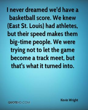 I never dreamed we'd have a basketball score. We knew (East St. Louis) had athletes, but their speed makes them big-time people. We were trying not to let the game become a track meet, but that's what it turned into.