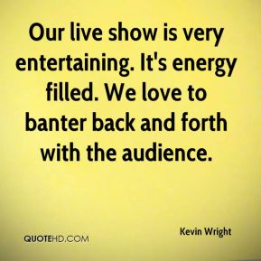 Kevin Wright  - Our live show is very entertaining. It's energy filled. We love to banter back and forth with the audience.