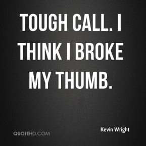Kevin Wright  - Tough call. I think I broke my thumb.