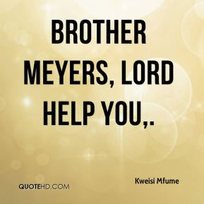 Brother Meyers, Lord help you.