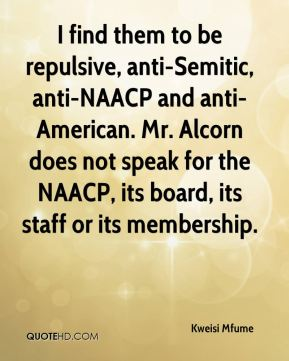 I find them to be repulsive, anti-Semitic, anti-NAACP and anti-American. Mr. Alcorn does not speak for the NAACP, its board, its staff or its membership.