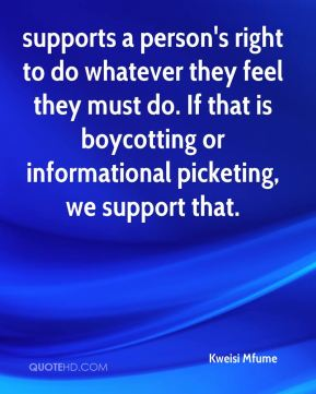 supports a person's right to do whatever they feel they must do. If that is boycotting or informational picketing, we support that.