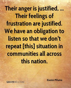 Their anger is justified, ... Their feelings of frustration are justified. We have an obligation to listen so that we don't repeat [this] situation in communities all across this nation.