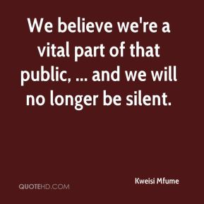 We believe we're a vital part of that public, ... and we will no longer be silent.