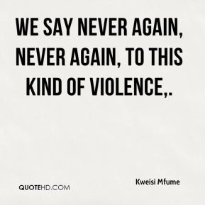 We say never again, never again, to this kind of violence.