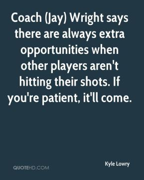 Kyle Lowry  - Coach (Jay) Wright says there are always extra opportunities when other players aren't hitting their shots. If you're patient, it'll come.