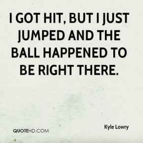 I got hit, but I just jumped and the ball happened to be right there.