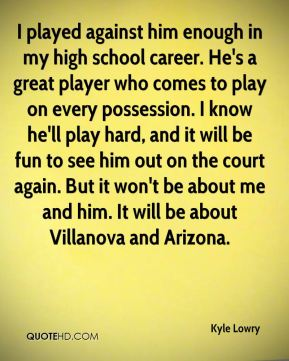 I played against him enough in my high school career. He's a great player who comes to play on every possession. I know he'll play hard, and it will be fun to see him out on the court again. But it won't be about me and him. It will be about Villanova and Arizona.