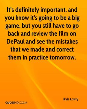 It's definitely important, and you know it's going to be a big game, but you still have to go back and review the film on DePaul and see the mistakes that we made and correct them in practice tomorrow.
