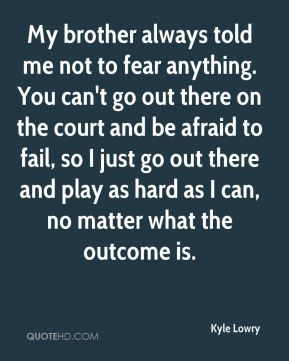 Kyle Lowry  - My brother always told me not to fear anything. You can't go out there on the court and be afraid to fail, so I just go out there and play as hard as I can, no matter what the outcome is.