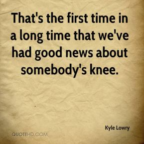 That's the first time in a long time that we've had good news about somebody's knee.