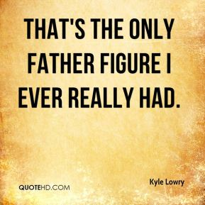 Kyle Lowry  - That's the only father figure I ever really had.