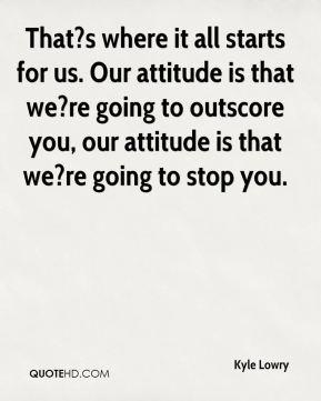 Kyle Lowry  - That?s where it all starts for us. Our attitude is that we?re going to outscore you, our attitude is that we?re going to stop you.