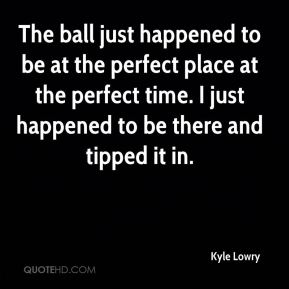 Kyle Lowry  - The ball just happened to be at the perfect place at the perfect time. I just happened to be there and tipped it in.