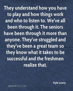 They understand how you have to play and how things work and who to listen to. We've all been through it. The seniors have been through it more than anyone. They've struggled and they've been a great team so they know what it takes to be successful and the freshmen realize that.