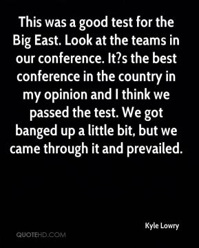This was a good test for the Big East. Look at the teams in our conference. It?s the best conference in the country in my opinion and I think we passed the test. We got banged up a little bit, but we came through it and prevailed.