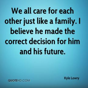 Kyle Lowry  - We all care for each other just like a family. I believe he made the correct decision for him and his future.