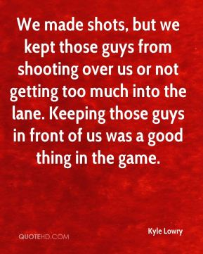 We made shots, but we kept those guys from shooting over us or not getting too much into the lane. Keeping those guys in front of us was a good thing in the game.