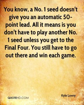 You know, a No. 1 seed doesn't give you an automatic 50-point lead. All it means is you don't have to play another No. 1 seed unless you get to the Final Four. You still have to go out there and win each game.