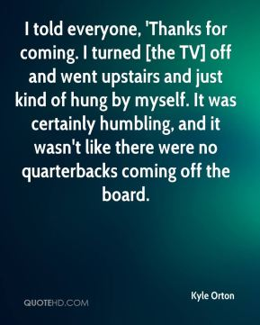 Kyle Orton  - I told everyone, 'Thanks for coming. I turned [the TV] off and went upstairs and just kind of hung by myself. It was certainly humbling, and it wasn't like there were no quarterbacks coming off the board.