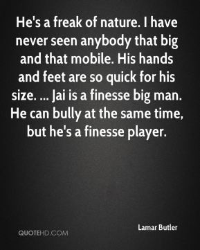 He's a freak of nature. I have never seen anybody that big and that mobile. His hands and feet are so quick for his size. ... Jai is a finesse big man. He can bully at the same time, but he's a finesse player.